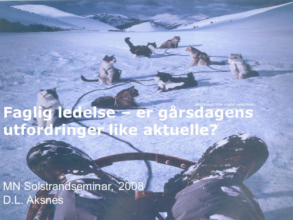 Faglig ledelse – er gårsdagens utfordringer like aktuelle MN Solstrandseminar, 2008 D.L. Aksnes