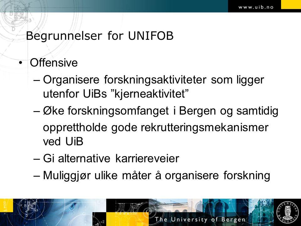 Begrunnelser for UNIFOB Offensive –Organisere forskningsaktiviteter som ligger utenfor UiBs kjerneaktivitet –Øke forskningsomfanget i Bergen og samtidig opprettholde gode rekrutteringsmekanismer ved UiB –Gi alternative karriereveier –Muliggjør ulike måter å organisere forskning
