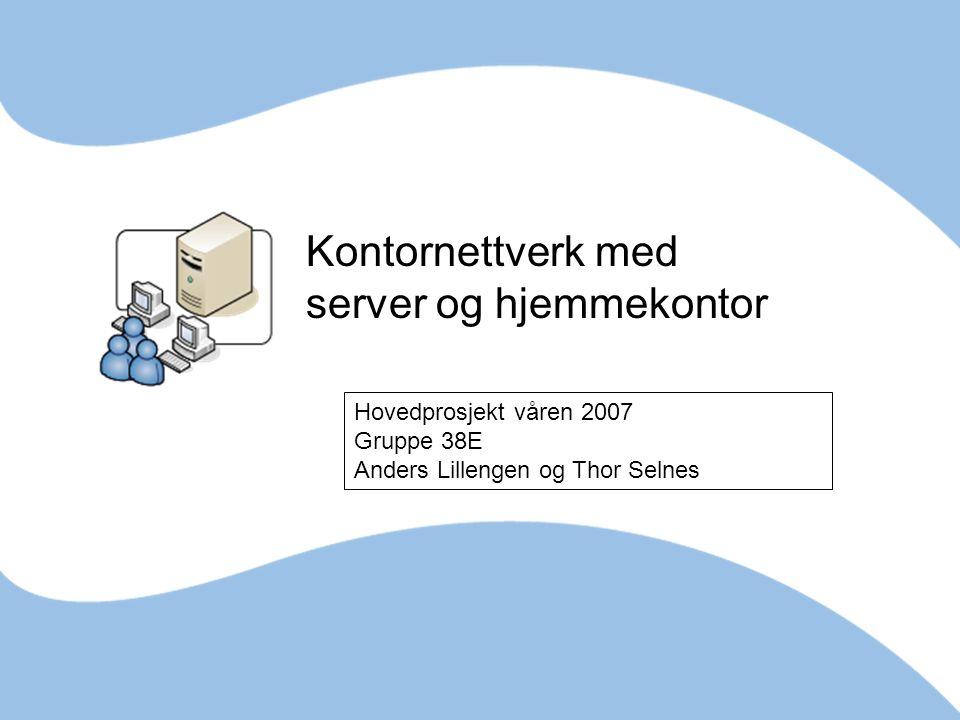 Kontornettverk med server og hjemmekontor Hovedprosjekt våren 2007 Gruppe 38E Anders Lillengen og Thor Selnes