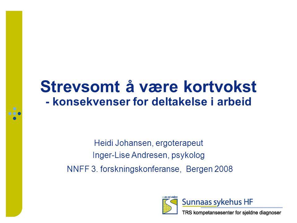 Strevsomt å være kortvokst - konsekvenser for deltakelse i arbeid Heidi Johansen, ergoterapeut Inger-Lise Andresen, psykolog NNFF 3. forskningskonfera