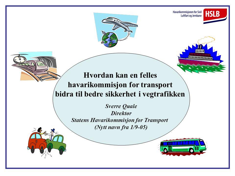 Hvordan kan en felles havarikommisjon for transport bidra til bedre sikkerhet i vegtrafikken Sverre Quale Direktør Statens Havarikommisjon for Transpo