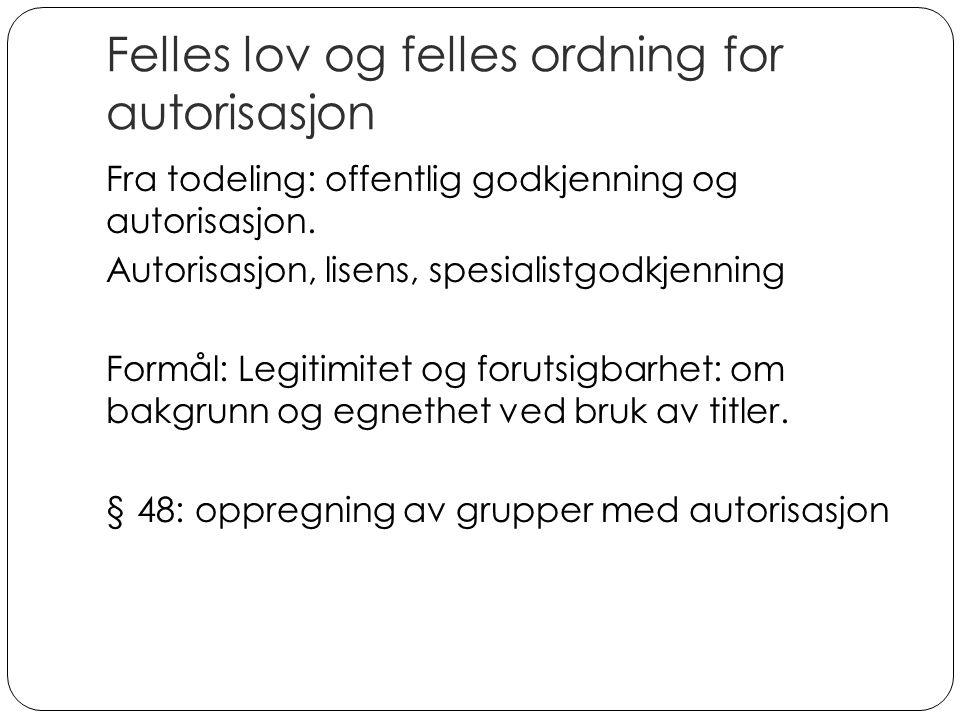 Felles lov og felles ordning for autorisasjon Fra todeling: offentlig godkjenning og autorisasjon. Autorisasjon, lisens, spesialistgodkjenning Formål: