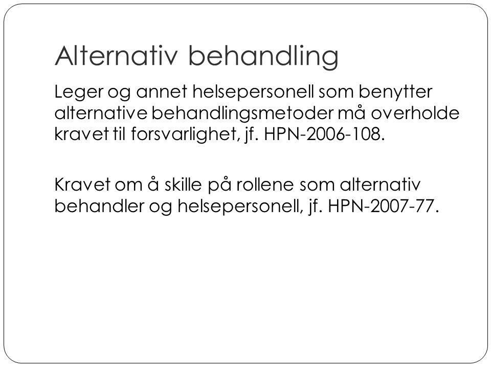 Alternativ behandling Leger og annet helsepersonell som benytter alternative behandlingsmetoder må overholde kravet til forsvarlighet, jf. HPN-2006-10