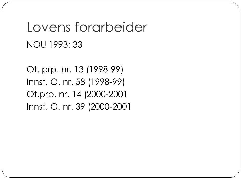 Lovens forarbeider NOU 1993: 33 Ot. prp. nr. 13 (1998-99) Innst. O. nr. 58 (1998-99) Ot.prp. nr. 14 (2000-2001 Innst. O. nr. 39 (2000-2001