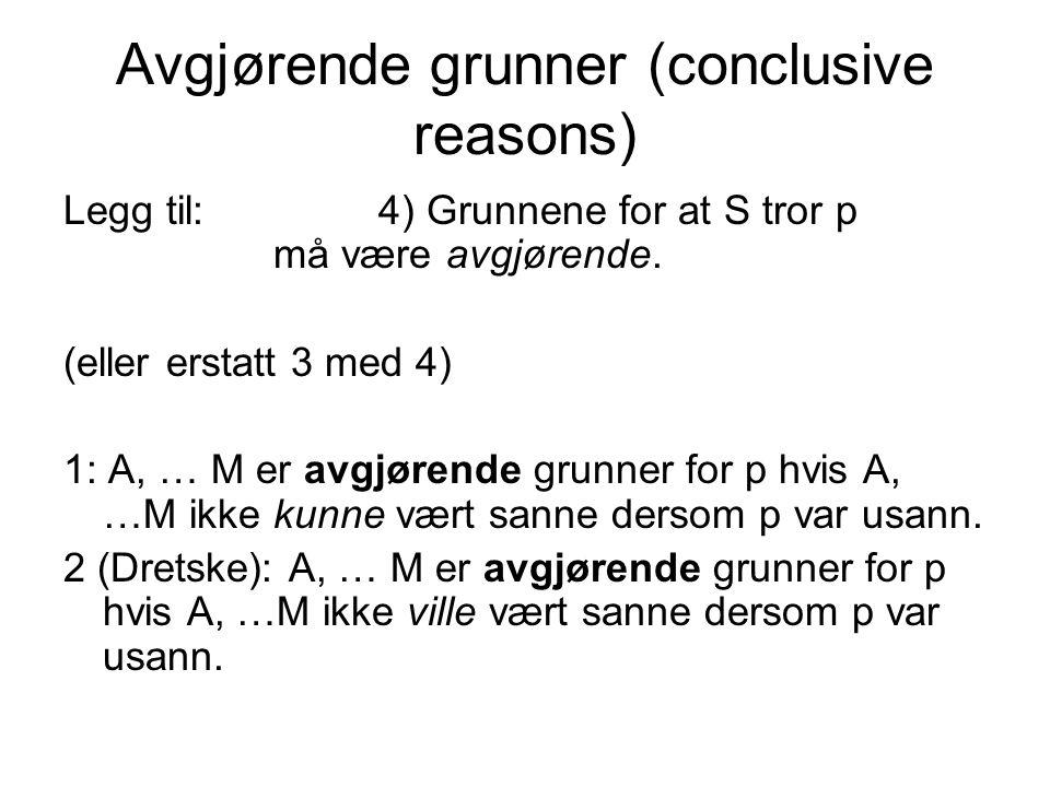 Avgjørende grunner (conclusive reasons) Legg til:4) Grunnene for at S tror p må være avgjørende. (eller erstatt 3 med 4) 1: A, … M er avgjørende grunn