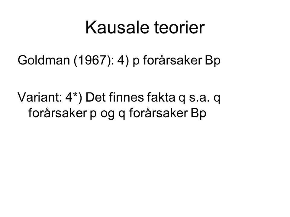 Kausale teorier Goldman (1967): 4) p forårsaker Bp Variant: 4*) Det finnes fakta q s.a. q forårsaker p og q forårsaker Bp