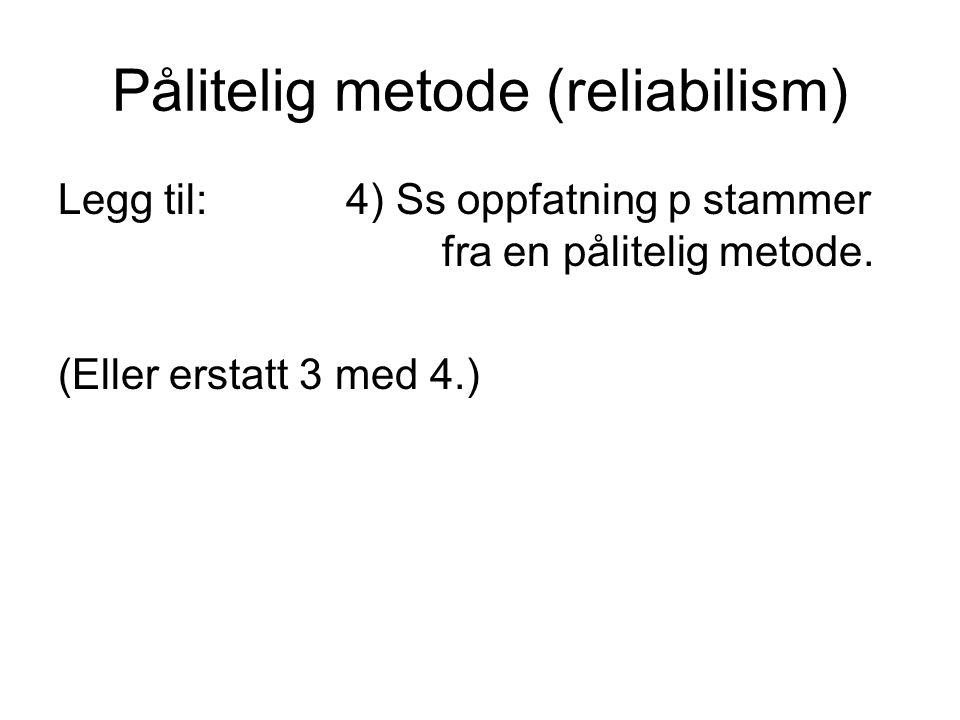 Pålitelig metode (reliabilism) Legg til:4) Ss oppfatning p stammer fra en pålitelig metode. (Eller erstatt 3 med 4.)