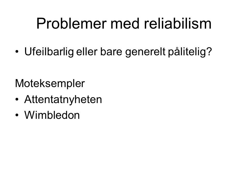 Problemer med reliabilism Ufeilbarlig eller bare generelt pålitelig? Moteksempler Attentatnyheten Wimbledon