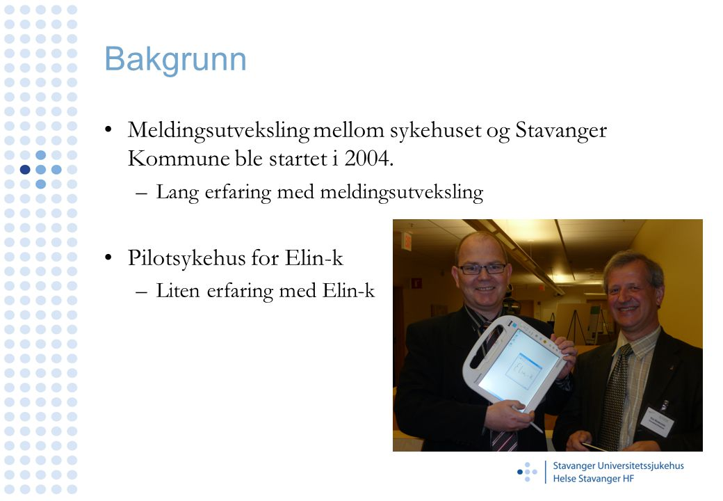 Bakgrunn Meldingsutveksling mellom sykehuset og Stavanger Kommune ble startet i 2004. –Lang erfaring med meldingsutveksling Pilotsykehus for Elin-k –L