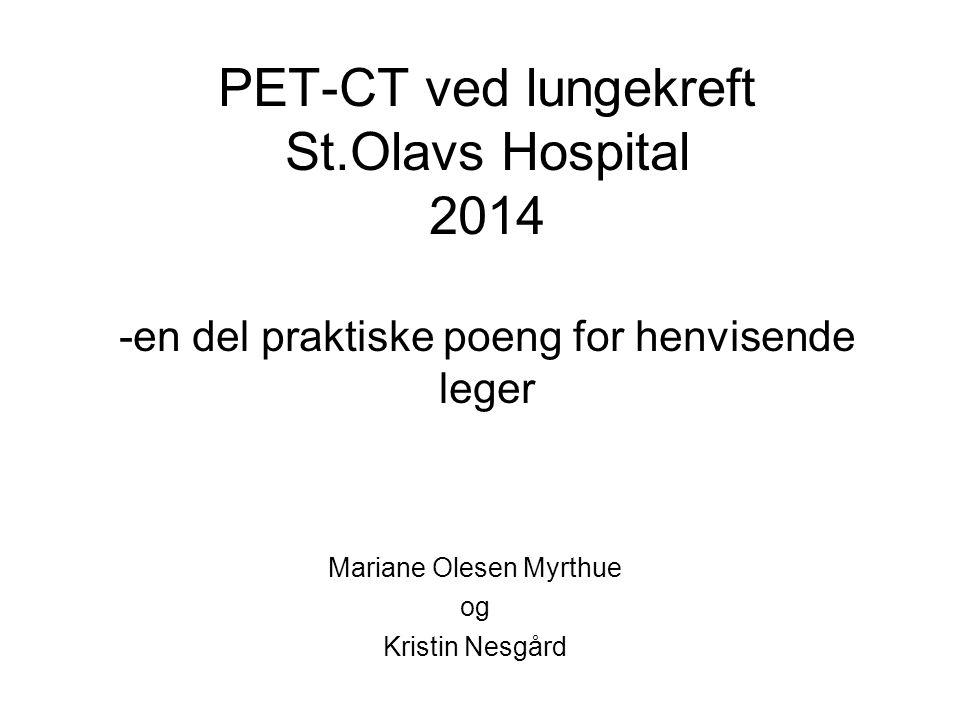 PET-CT ved lungekreft St.Olavs Hospital 2014 -en del praktiske poeng for henvisende leger Mariane Olesen Myrthue og Kristin Nesgård