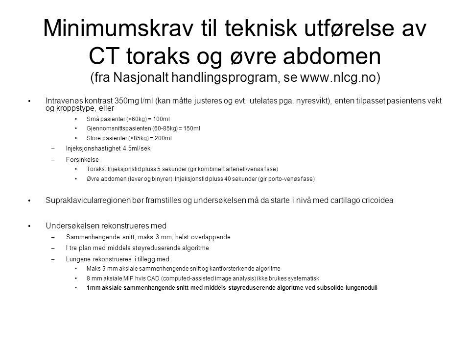 Minimumskrav til teknisk utførelse av CT toraks og øvre abdomen (fra Nasjonalt handlingsprogram, se www.nlcg.no) Intravenøs kontrast 350mg l/ml (kan m