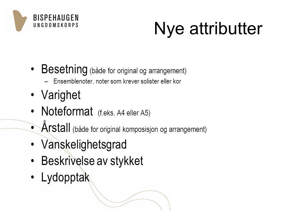 Nye attributter Besetning (både for original og arrangement) –Ensemblenoter, noter som krever solister eller kor Varighet Noteformat (f.eks. A4 eller
