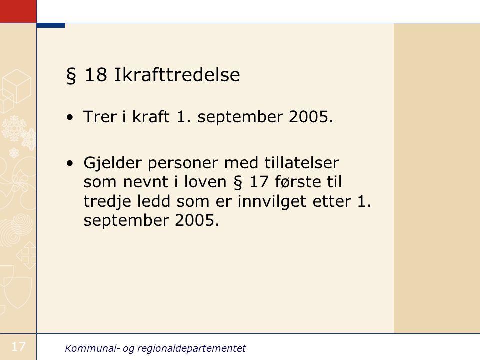 Kommunal- og regionaldepartementet 17 § 18 Ikrafttredelse Trer i kraft 1. september 2005. Gjelder personer med tillatelser som nevnt i loven § 17 førs