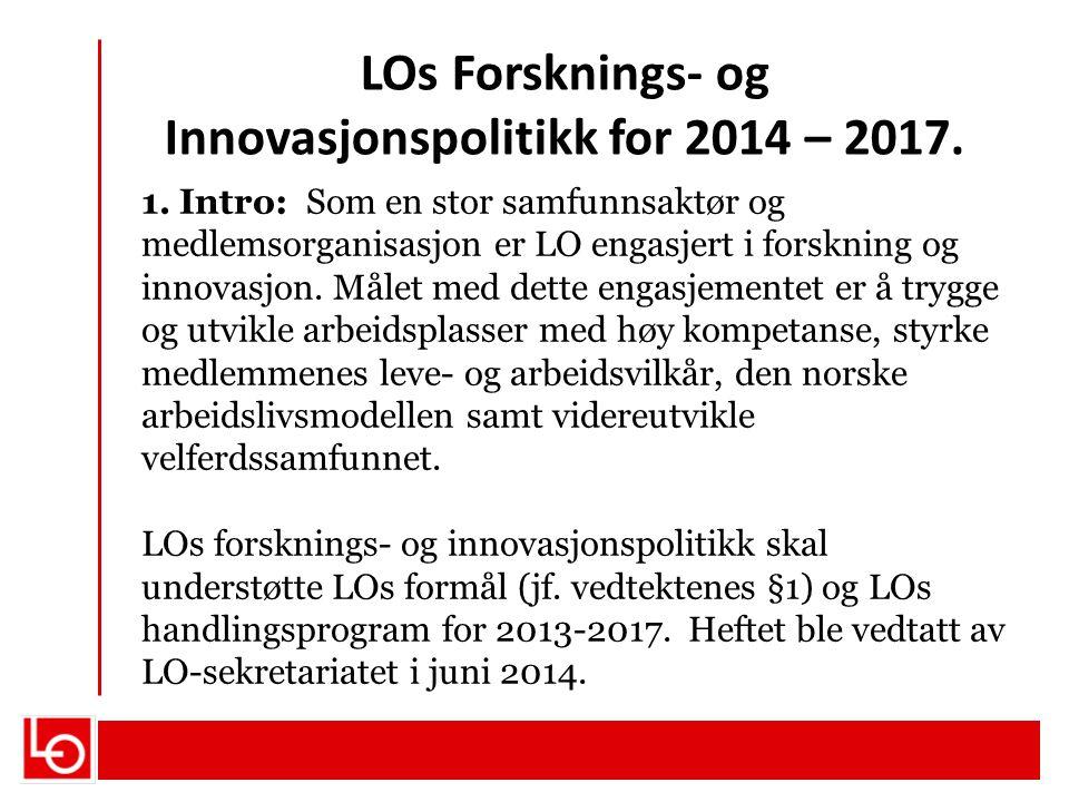 LOs Forsknings- og Innovasjonspolitikk for 2014 – 2017. 1. Intro: Som en stor samfunnsaktør og medlemsorganisasjon er LO engasjert i forskning og inno
