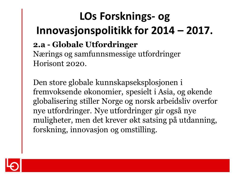 LOs Forsknings- og Innovasjonspolitikk for 2014 – 2017. 2.a - Globale Utfordringer Nærings og samfunnsmessige utfordringer Horisont 2020. Den store gl