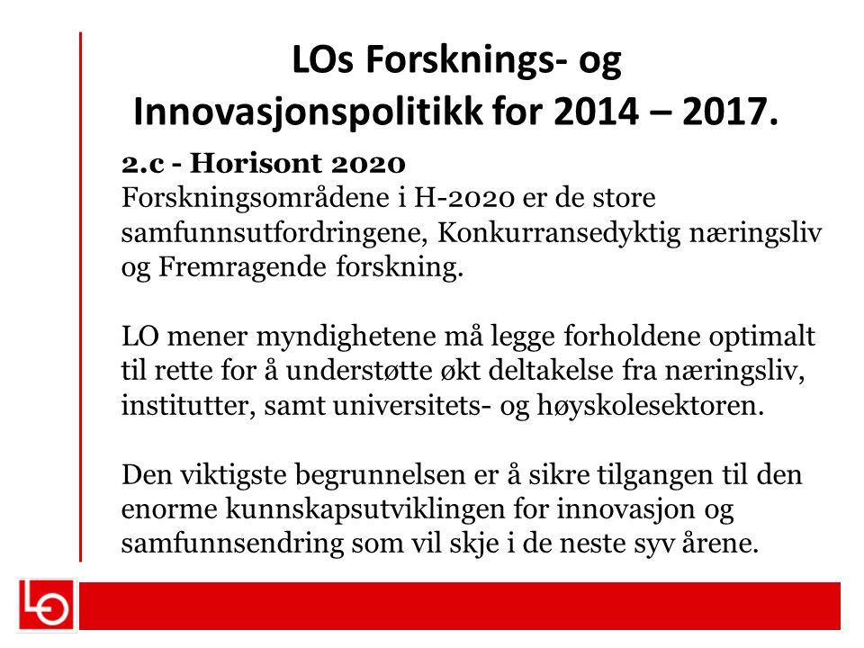 LOs Forsknings- og Innovasjonspolitikk for 2014 – 2017. 2.c - Horisont 2020 Forskningsområdene i H-2020 er de store samfunnsutfordringene, Konkurranse