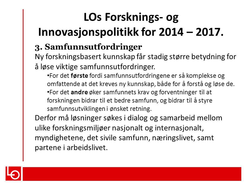 LOs Forsknings- og Innovasjonspolitikk for 2014 – 2017. 3. Samfunnsutfordringer Ny forskningsbasert kunnskap får stadig større betydning for å løse vi