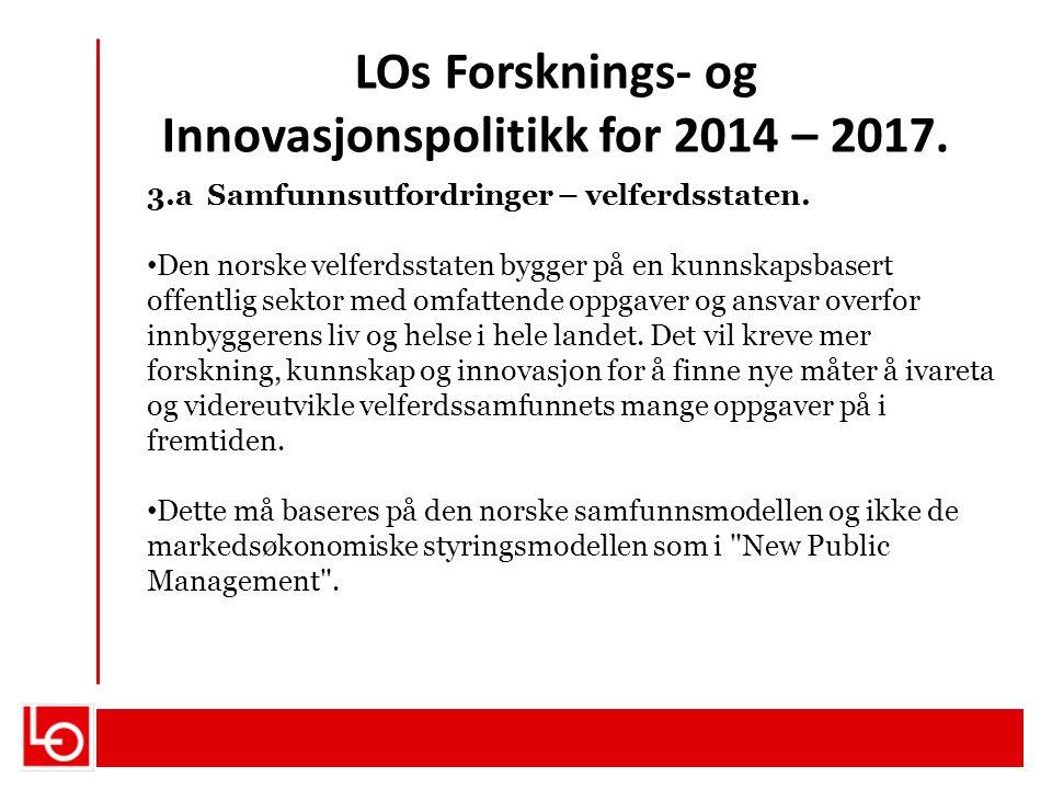 LOs Forsknings- og Innovasjonspolitikk for 2014 – 2017. 3.a Samfunnsutfordringer – velferdsstaten. Den norske velferdsstaten bygger på en kunnskapsbas