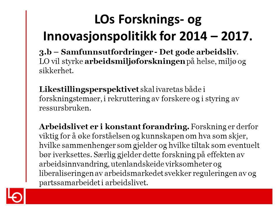 LOs Forsknings- og Innovasjonspolitikk for 2014 – 2017. 3.b – Samfunnsutfordringer - Det gode arbeidsliv. LO vil styrke arbeidsmiljøforskningen på hel