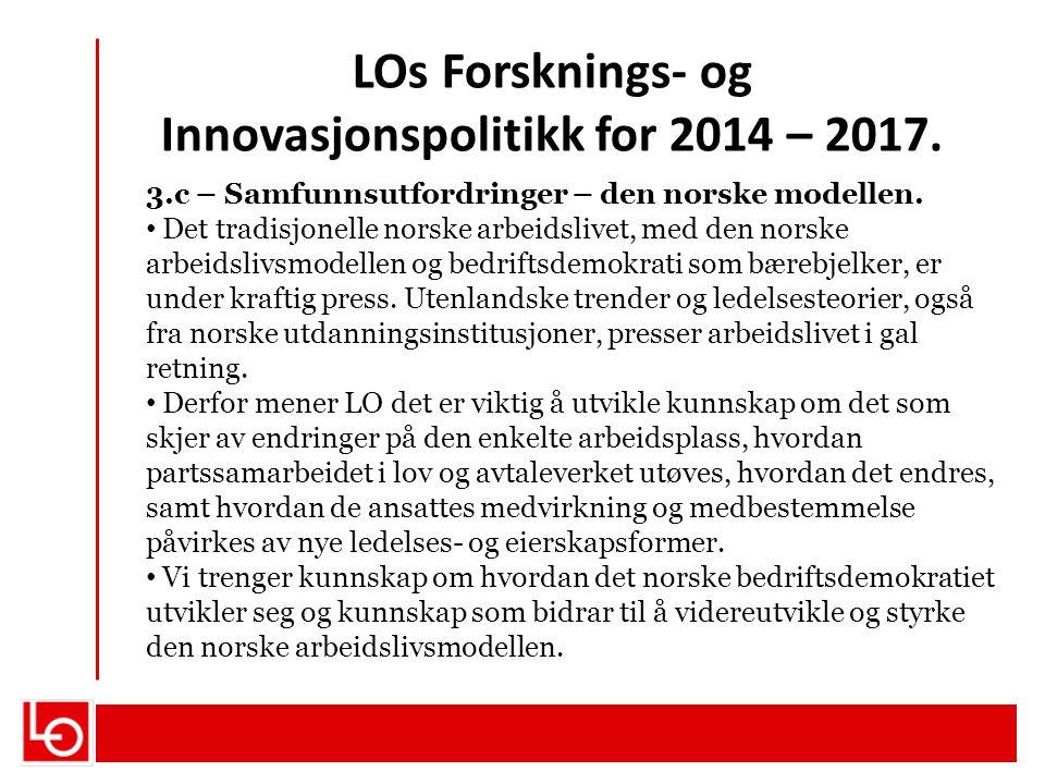 LOs Forsknings- og Innovasjonspolitikk for 2014 – 2017. 3.c – Samfunnsutfordringer – den norske modellen. Det tradisjonelle norske arbeidslivet, med d