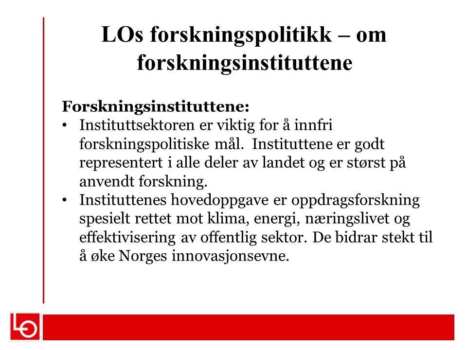 LOs forskningspolitikk – om forskningsinstituttene Forskningsinstituttene: Instituttsektoren er viktig for å innfri forskningspolitiske mål. Institutt