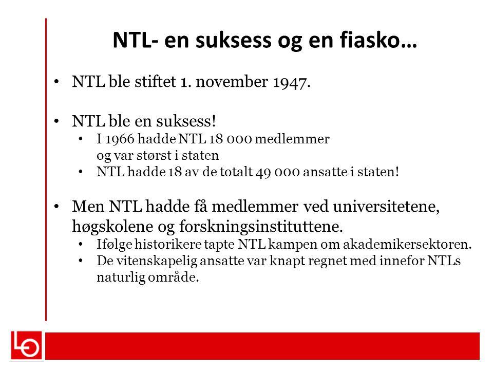 NTL- en suksess og en fiasko… NTL ble stiftet 1. november 1947. NTL ble en suksess! I 1966 hadde NTL 18 000 medlemmer og var størst i staten NTL hadde