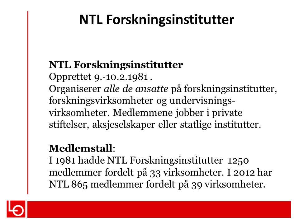 NTL Forskningsinstitutter Opprettet 9. ‐ 10.2.1981. Organiserer alle de ansatte på forskningsinstitutter, forskningsvirksomheter og undervisnings- vir