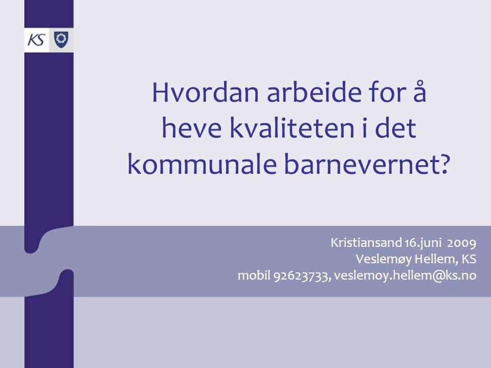 Kristiansand 16.juni 2009 Veslemøy Hellem, KS mobil 92623733, veslemoy.hellem@ks.no Hvordan arbeide for å heve kvaliteten i det kommunale barnevernet?