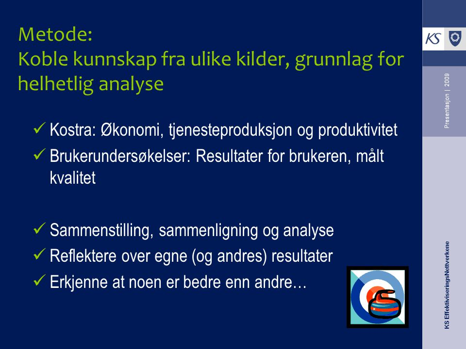 KS EffektiviseringsNettverkene Presentasjon | 2009 Metode: Koble kunnskap fra ulike kilder, grunnlag for helhetlig analyse Kostra: Økonomi, tjenestepr