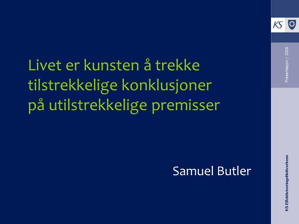 KS EffektiviseringsNettverkene Presentasjon | 2009 Livet er kunsten å trekke tilstrekkelige konklusjoner på utilstrekkelige premisser Samuel Butler
