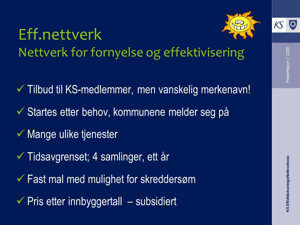 KS EffektiviseringsNettverkene Presentasjon   2009 Eff.nettverk Nettverk for fornyelse og effektivisering Tilbud til KS-medlemmer, men vanskelig merke