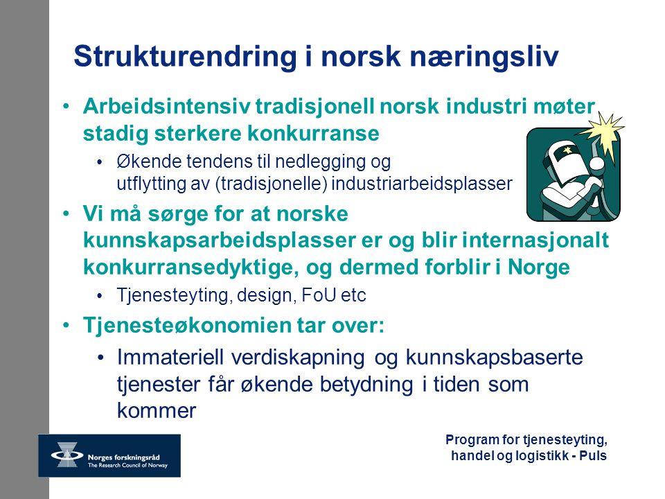 Program for tjenesteyting, handel og logistikk - Puls Økt tjenesteinnhold i leveranser av varer gir ekstra verdiskaping og konkurransedyktige produkter Nye, nettbaserte tjenester er en nødvendighet for verdiskaping i den nye globale økonomien Kunnskap og smarte tjenester bør bli norsk næringslivs viktigste konkurransefortrinn Tjenesteyting i Norge