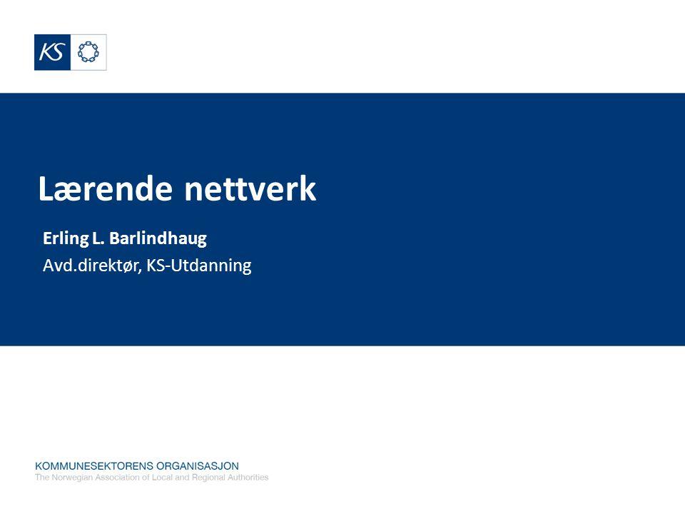 Lærende nettverk Erling L. Barlindhaug Avd.direktør, KS-Utdanning