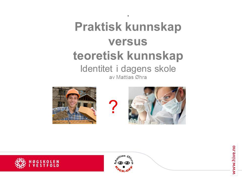 . Praktisk kunnskap versus teoretisk kunnskap Identitet i dagens skole av Mattias Øhra ?
