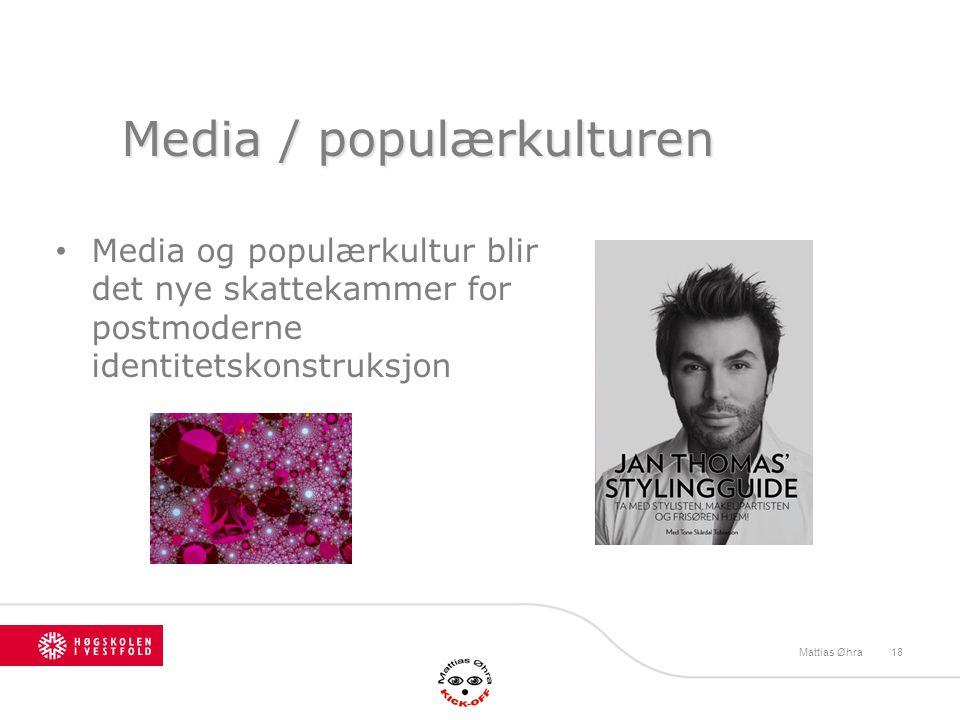 Media / populærkulturen Media og populærkultur blir det nye skattekammer for postmoderne identitetskonstruksjon Mattias Øhra18
