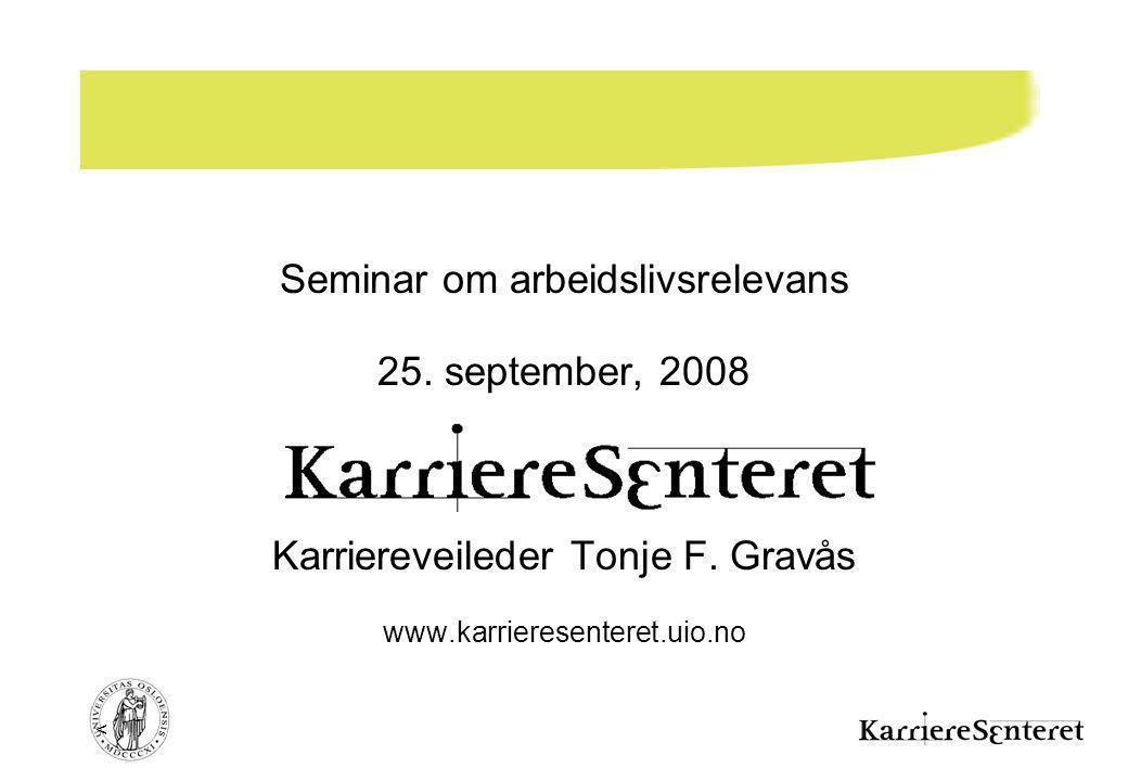 < Seminar om arbeidslivsrelevans 25. september, 2008 Karriereveileder Tonje F. Gravås www.karrieresenteret.uio.no