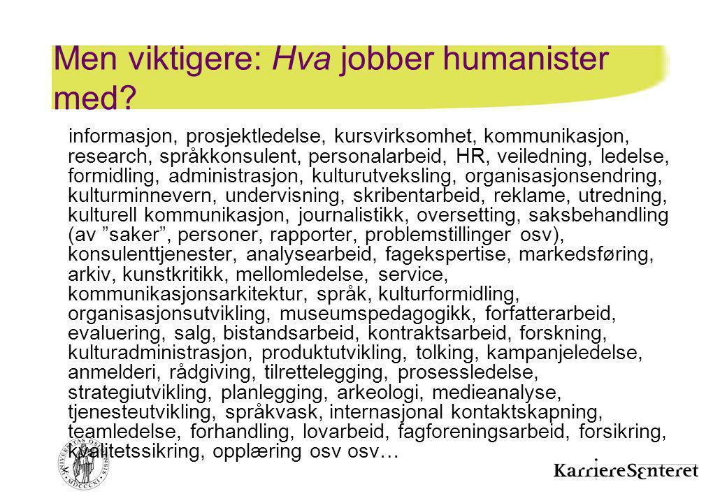 < Men viktigere: Hva jobber humanister med? informasjon, prosjektledelse, kursvirksomhet, kommunikasjon, research, språkkonsulent, personalarbeid, HR,