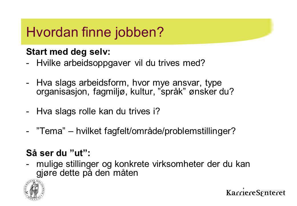 < Hvordan finne jobben? Start med deg selv: -Hvilke arbeidsoppgaver vil du trives med? -Hva slags arbeidsform, hvor mye ansvar, type organisasjon, fag