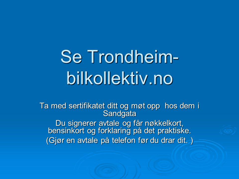 Se Trondheim- bilkollektiv.no Ta med sertifikatet ditt og møt opp hos dem i Sandgata Du signerer avtale og får nøkkelkort, bensinkort og forklaring på