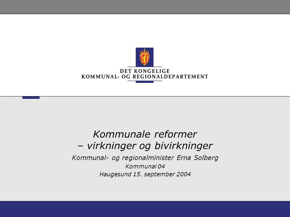 Kommunale reformer – virkninger og bivirkninger Kommunal- og regionalminister Erna Solberg Kommunal 04 Haugesund 15. september 2004