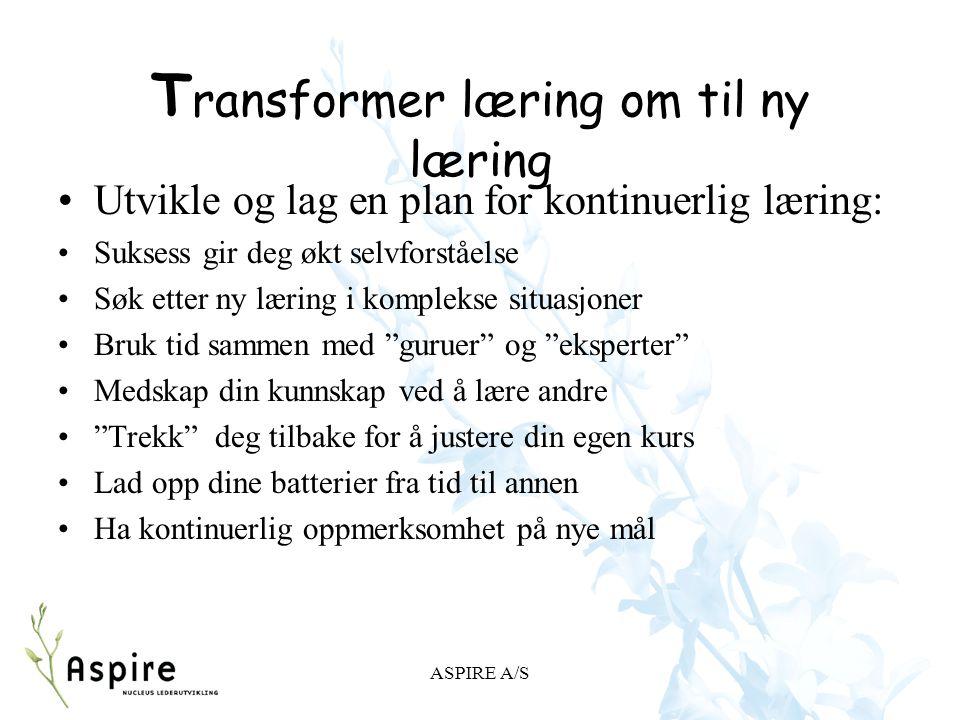 ASPIRE A/S T ransformer læring om til ny læring Utvikle og lag en plan for kontinuerlig læring: Suksess gir deg økt selvforståelse Søk etter ny læring
