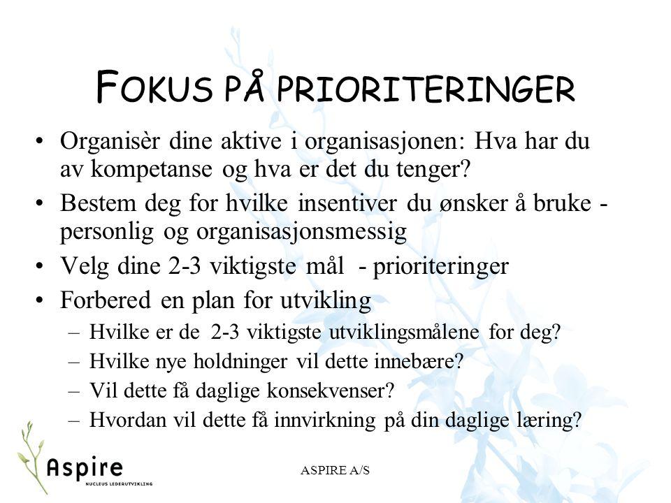 ASPIRE A/S F OKUS PÅ PRIORITERINGER Organisèr dine aktive i organisasjonen: Hva har du av kompetanse og hva er det du tenger? Bestem deg for hvilke in
