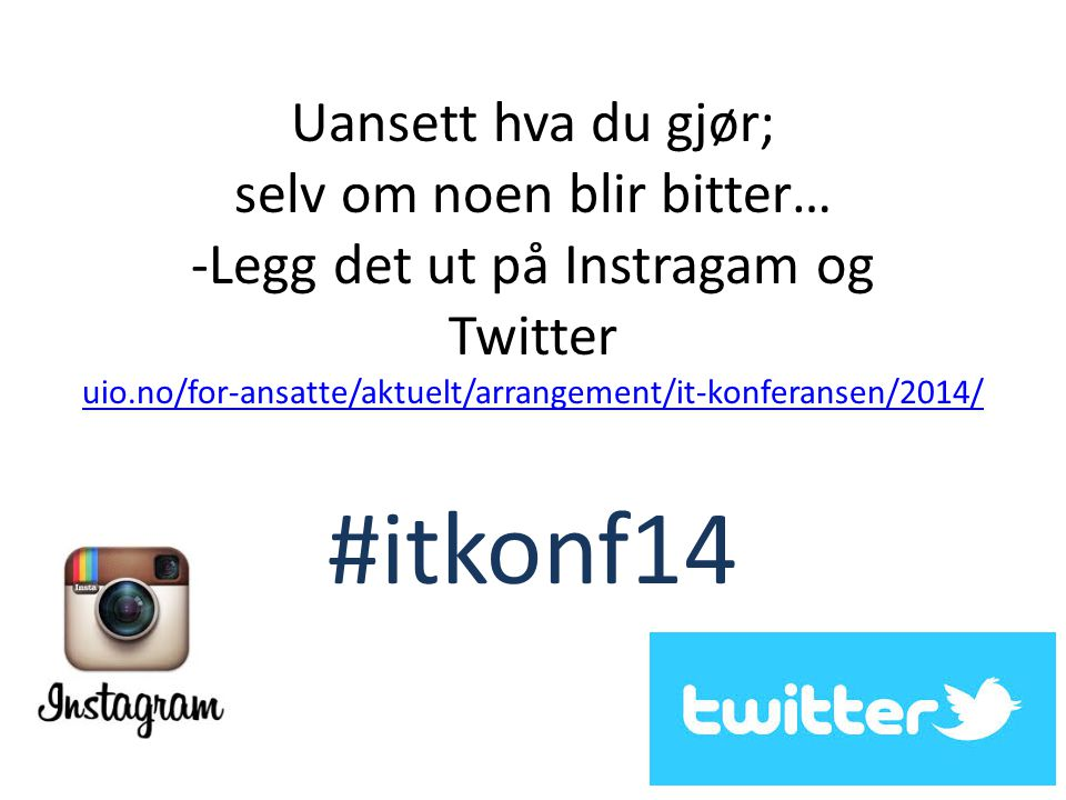 Uansett hva du gjør; selv om noen blir bitter… -Legg det ut på Instragam og Twitter uio.no/for-ansatte/aktuelt/arrangement/it-konferansen/2014/ #itkonf14 uio.no/for-ansatte/aktuelt/arrangement/it-konferansen/2014/