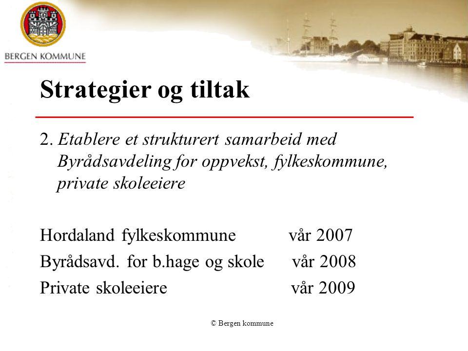 © Bergen kommune Strategier og tiltak 2. Etablere et strukturert samarbeid med Byrådsavdeling for oppvekst, fylkeskommune, private skoleeiere Hordalan