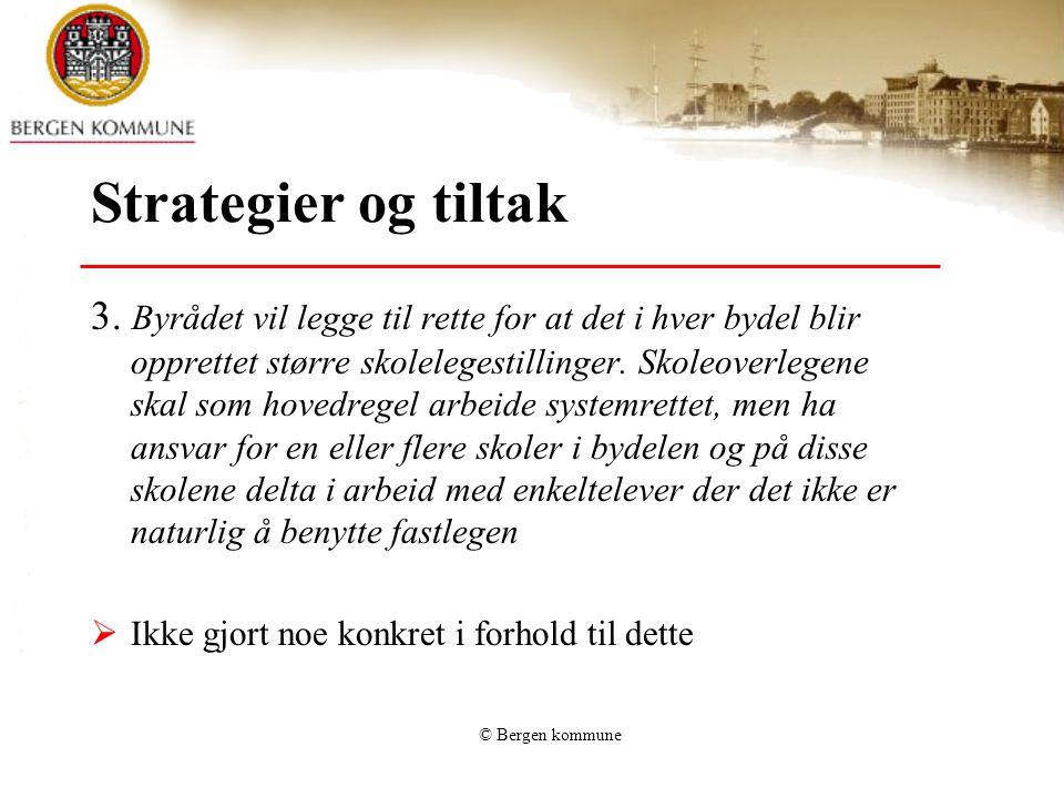 © Bergen kommune Strategier og tiltak 3. Byrådet vil legge til rette for at det i hver bydel blir opprettet større skolelegestillinger. Skoleoverlegen