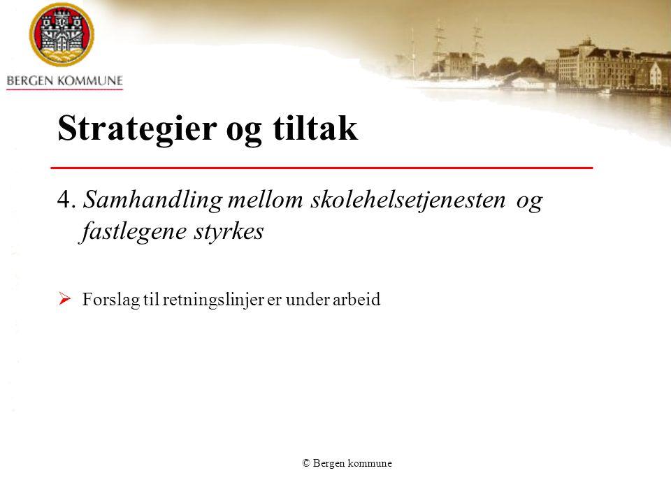 © Bergen kommune Strategier og tiltak 4. Samhandling mellom skolehelsetjenesten og fastlegene styrkes  Forslag til retningslinjer er under arbeid