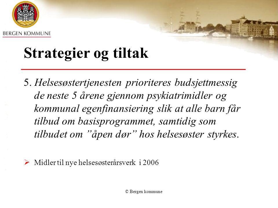 © Bergen kommune Strategier og tiltak 5. Helsesøstertjenesten prioriteres budsjettmessig de neste 5 årene gjennom psykiatrimidler og kommunal egenfina