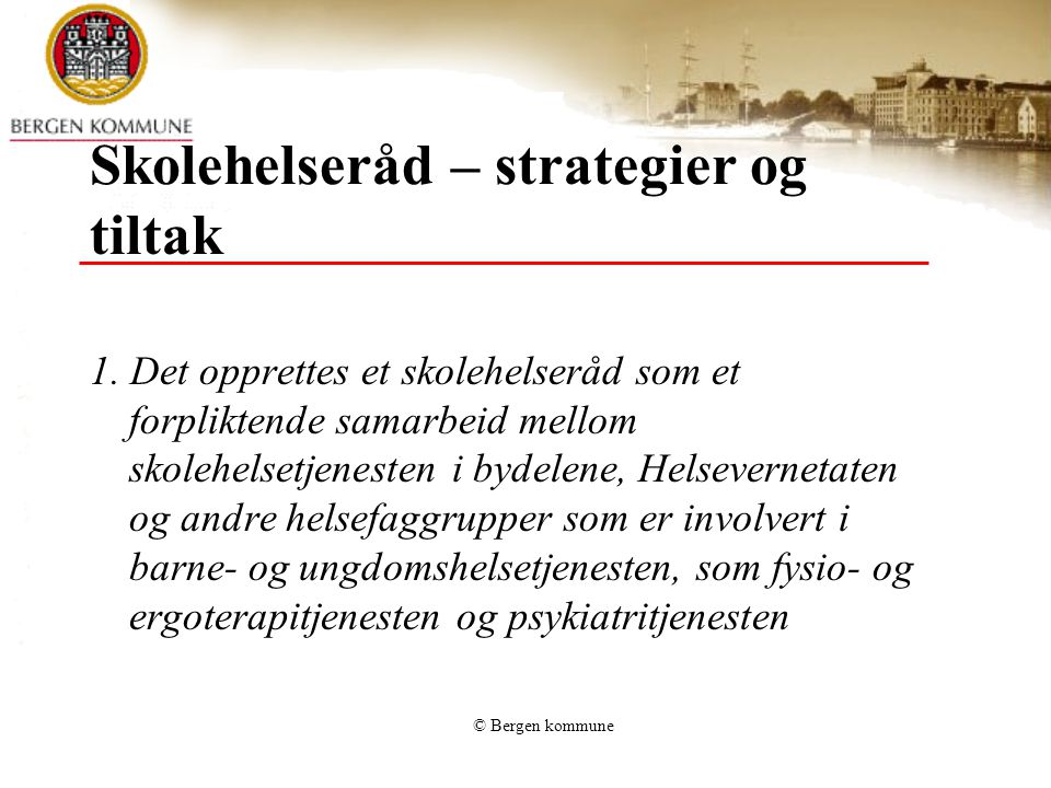 © Bergen kommune Skolehelseråd – strategier og tiltak 1. Det opprettes et skolehelseråd som et forpliktende samarbeid mellom skolehelsetjenesten i byd