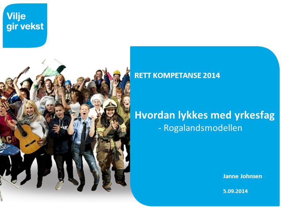 RETT KOMPETANSE 2014 Hvordan lykkes med yrkesfag - Rogalandsmodellen Janne Johnsen 5.09.2014