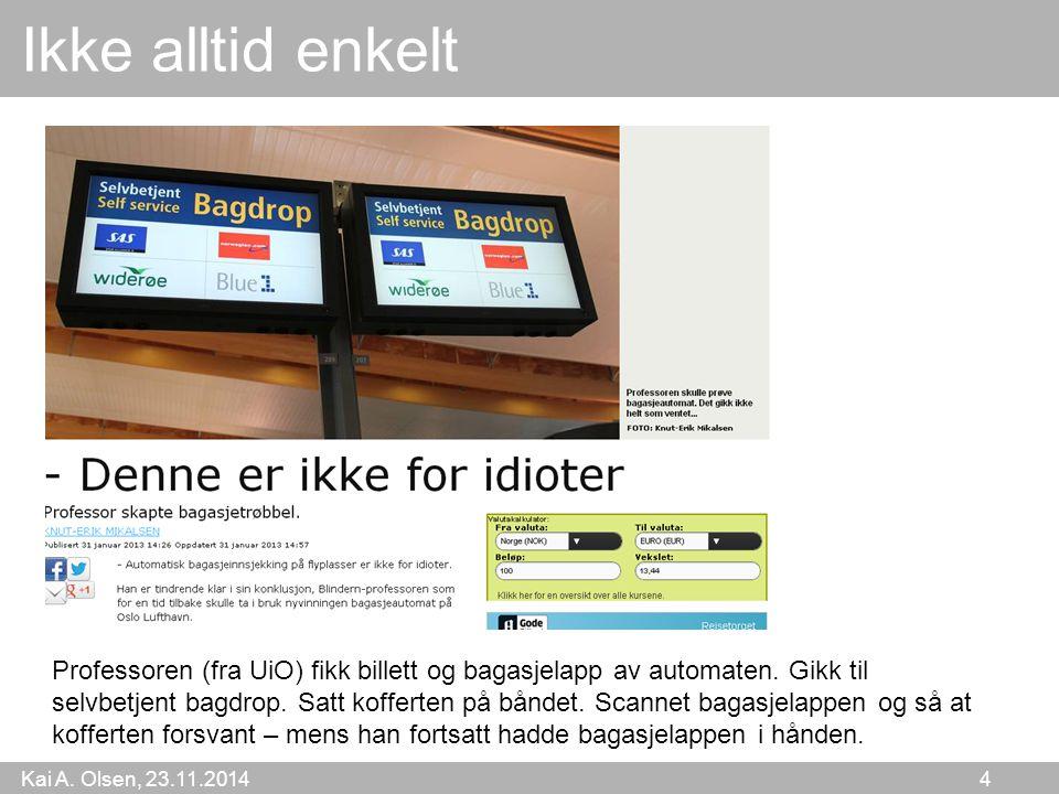 Kai A. Olsen, 23.11.2014 4 Ikke alltid enkelt Professoren (fra UiO) fikk billett og bagasjelapp av automaten. Gikk til selvbetjent bagdrop. Satt koffe